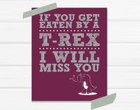 """Get Eaten By A T-Rex I Will Miss You"""