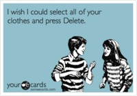 Funny Flirting Ecard: I wish I could select all of your clothes and press Delete. from someecards.com