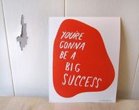 You're gonna be a big success
