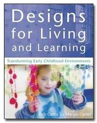 Designs for Living & Learning:Transforming Early Childhood Environments by Deb Curtis and Margie Carter