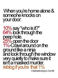 Is anyone else in the 1% for this? I do not answer the door to unexpected knocks. EVER! But before I don't answer, I turn into the ninja.