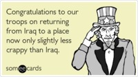 Funny Somewhat Topical Ecard: Congratulations to our troops on returning from Iraq to a place now only slightly less crappy than Iraq. from someecards.com