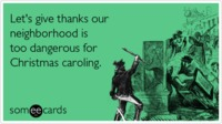 Funny Christmas Season Ecard: Let's give thanks our neighborhood is too dangerous for Christmas caroling. from someecards.com