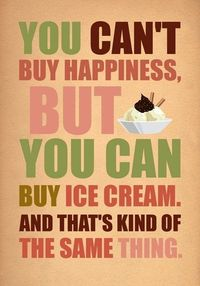 You can't buy happiness...but you can buy ice cream and that's...